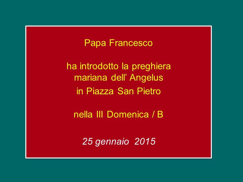 Papa Francesco ha introdotto la preghiera mariana dell' Angelus in Piazza San Pietro nella III Domenica / B 25 gennaio 2015 Papa Francesco ha introdotto la preghiera mariana dell' Angelus in Piazza San Pietro nella III Domenica / B 25 gennaio 2015