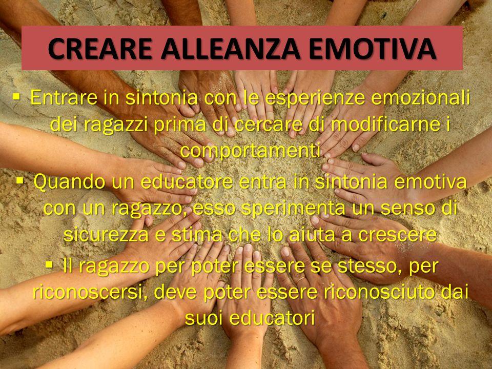 CREARE ALLEANZA EMOTIVA  Entrare in sintonia con le esperienze emozionali dei ragazzi prima di cercare di modificarne i comportamenti  Quando un edu