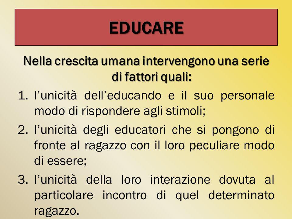 Nella crescita umana intervengono una serie di fattori quali: 1.l'unicità dell'educando e il suo personale modo di rispondere agli stimoli; 2.l'unicit