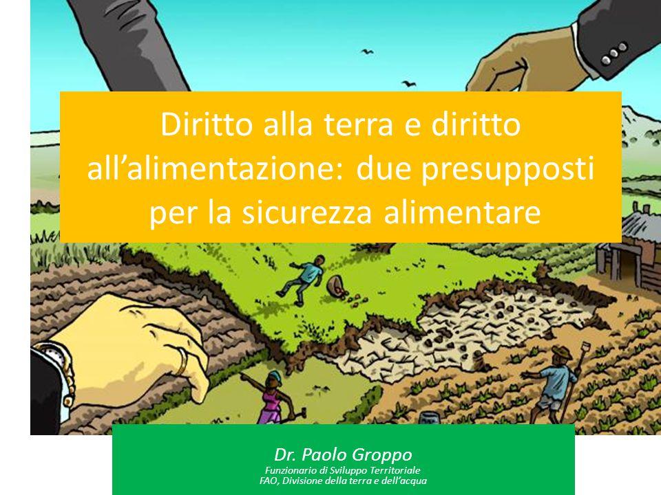 Diritto alla terra e diritto all'alimentazione: due presupposti per la sicurezza alimentare Dr. Paolo Groppo Funzionario di Sviluppo Territoriale FAO,