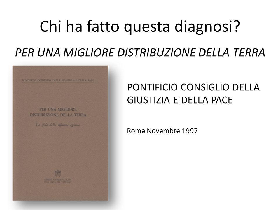 PER UNA MIGLIORE DISTRIBUZIONE DELLA TERRA PONTIFICIO CONSIGLIO DELLA GIUSTIZIA E DELLA PACE Roma Novembre 1997 Chi ha fatto questa diagnosi?