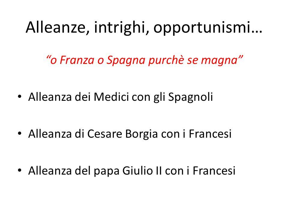 """Alleanze, intrighi, opportunismi… """"o Franza o Spagna purchè se magna"""" Alleanza dei Medici con gli Spagnoli Alleanza di Cesare Borgia con i Francesi Al"""