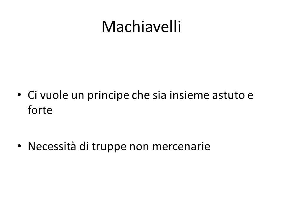 Machiavelli Ci vuole un principe che sia insieme astuto e forte Necessità di truppe non mercenarie