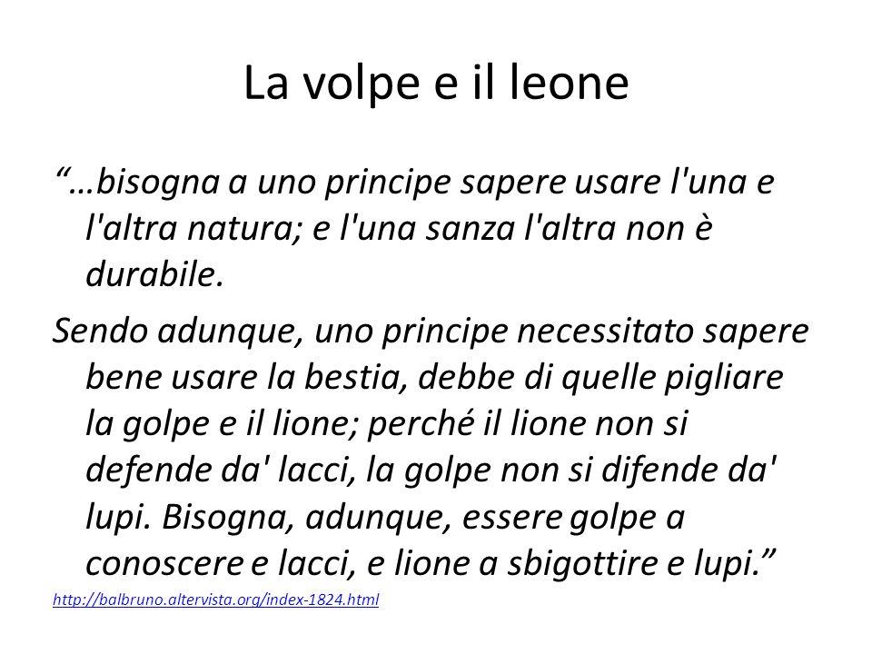 """La volpe e il leone """"…bisogna a uno principe sapere usare l'una e l'altra natura; e l'una sanza l'altra non è durabile. Sendo adunque, uno principe ne"""