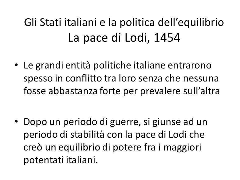 Gli Stati italiani e la politica dell'equilibrio La pace di Lodi, 1454 Le grandi entità politiche italiane entrarono spesso in conflitto tra loro senz