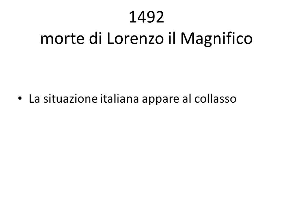 1492 morte di Lorenzo il Magnifico La situazione italiana appare al collasso