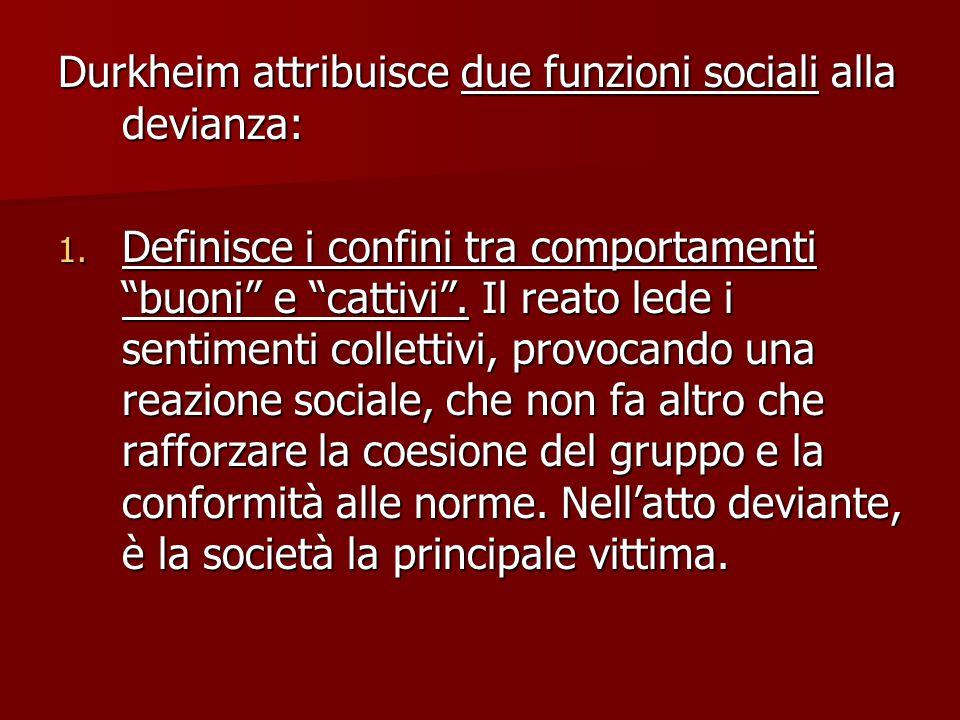 """Durkheim attribuisce due funzioni sociali alla devianza: 1. Definisce i confini tra comportamenti """"buoni"""" e """"cattivi"""". Il reato lede i sentimenti coll"""