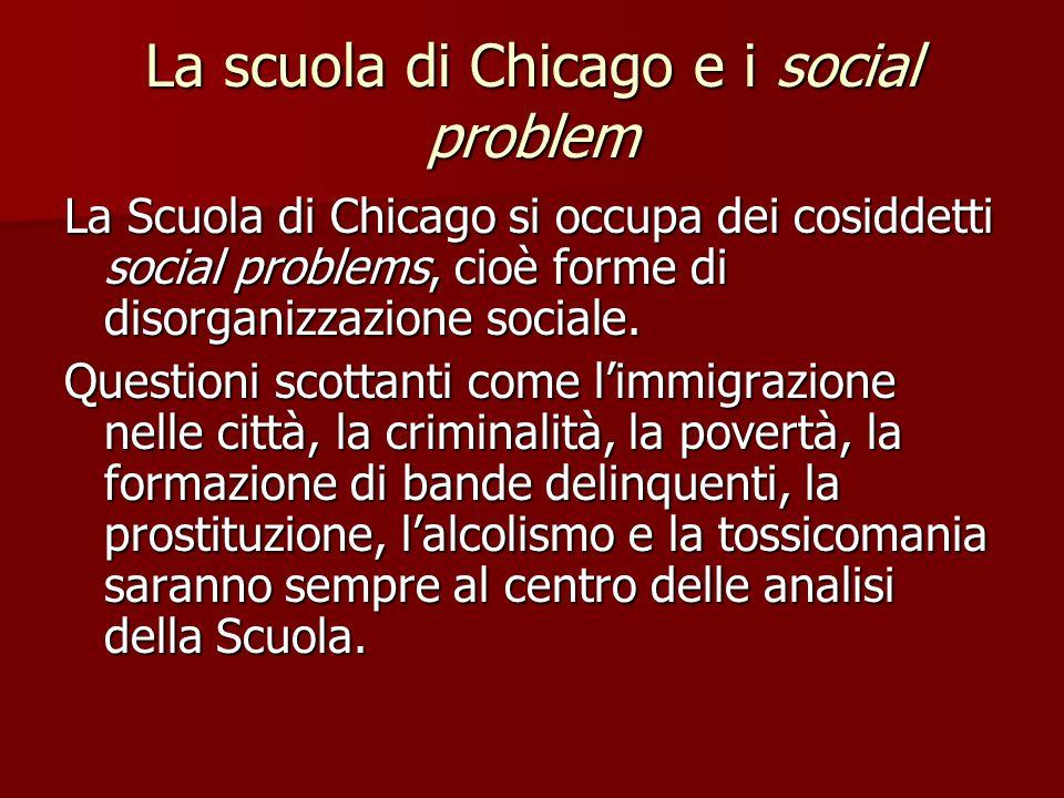 La scuola di Chicago e i social problem La Scuola di Chicago si occupa dei cosiddetti social problems, cioè forme di disorganizzazione sociale. Questi
