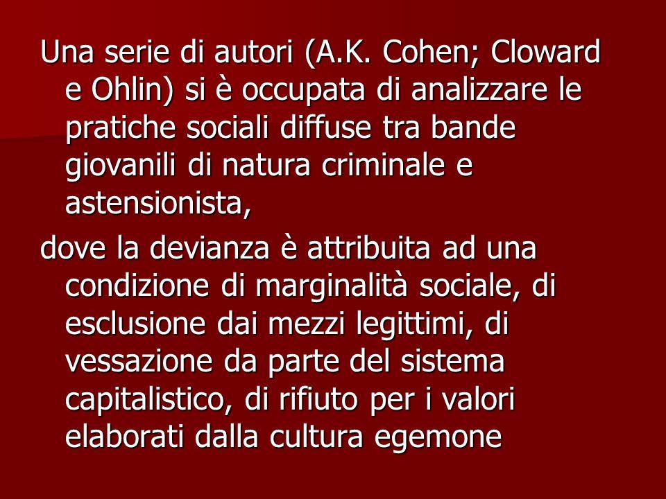 Una serie di autori (A.K. Cohen; Cloward e Ohlin) si è occupata di analizzare le pratiche sociali diffuse tra bande giovanili di natura criminale e as