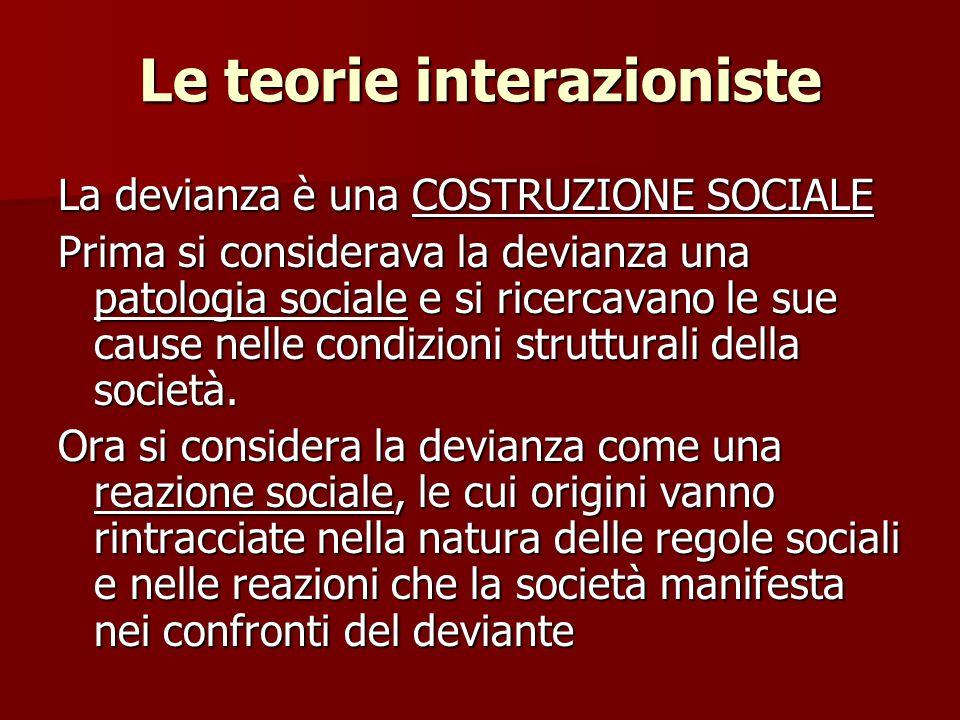 Le teorie interazioniste La devianza è una COSTRUZIONE SOCIALE Prima si considerava la devianza una patologia sociale e si ricercavano le sue cause ne