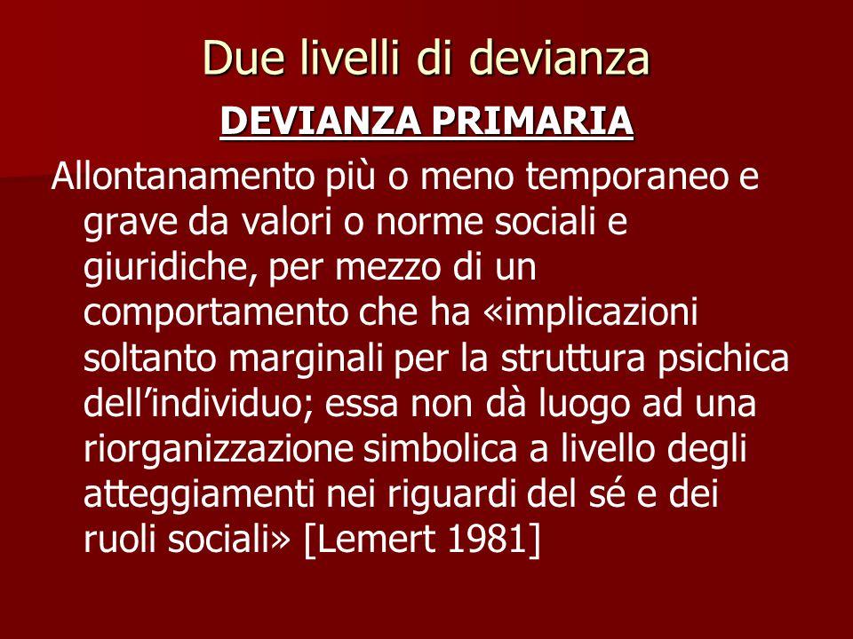 Due livelli di devianza DEVIANZA PRIMARIA Allontanamento più o meno temporaneo e grave da valori o norme sociali e giuridiche, per mezzo di un comport