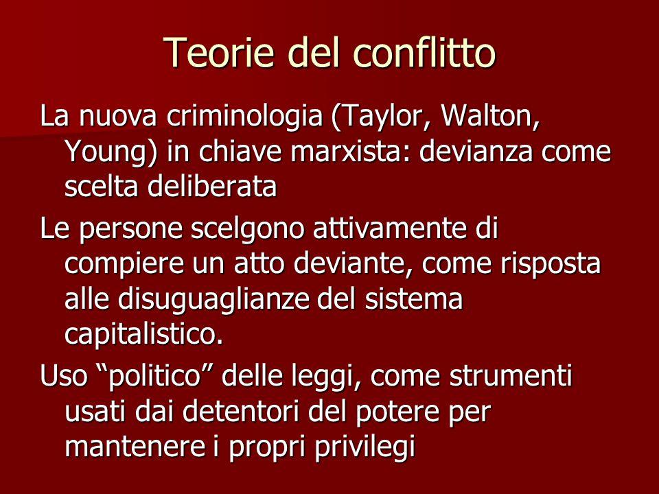 Teorie del conflitto La nuova criminologia (Taylor, Walton, Young) in chiave marxista: devianza come scelta deliberata Le persone scelgono attivamente