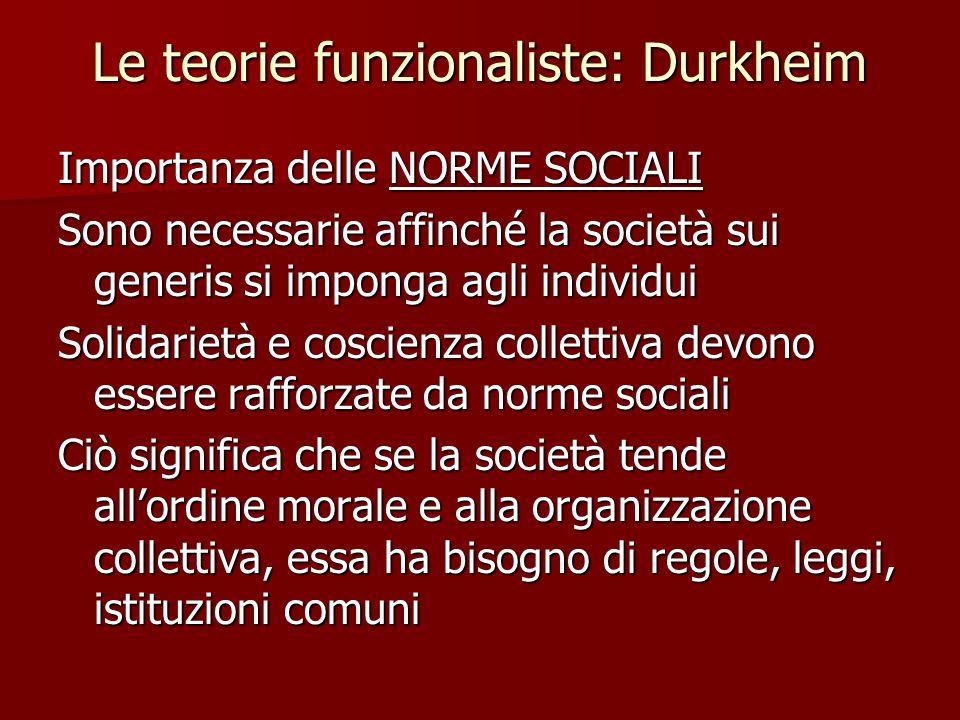 Le teorie funzionaliste: Durkheim Importanza delle NORME SOCIALI Sono necessarie affinché la società sui generis si imponga agli individui Solidarietà