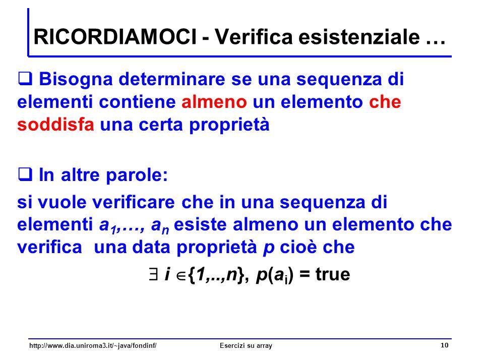10 http://www.dia.uniroma3.it/~java/fondinf/Esercizi su array  Bisogna determinare se una sequenza di elementi contiene almeno un elemento che soddis