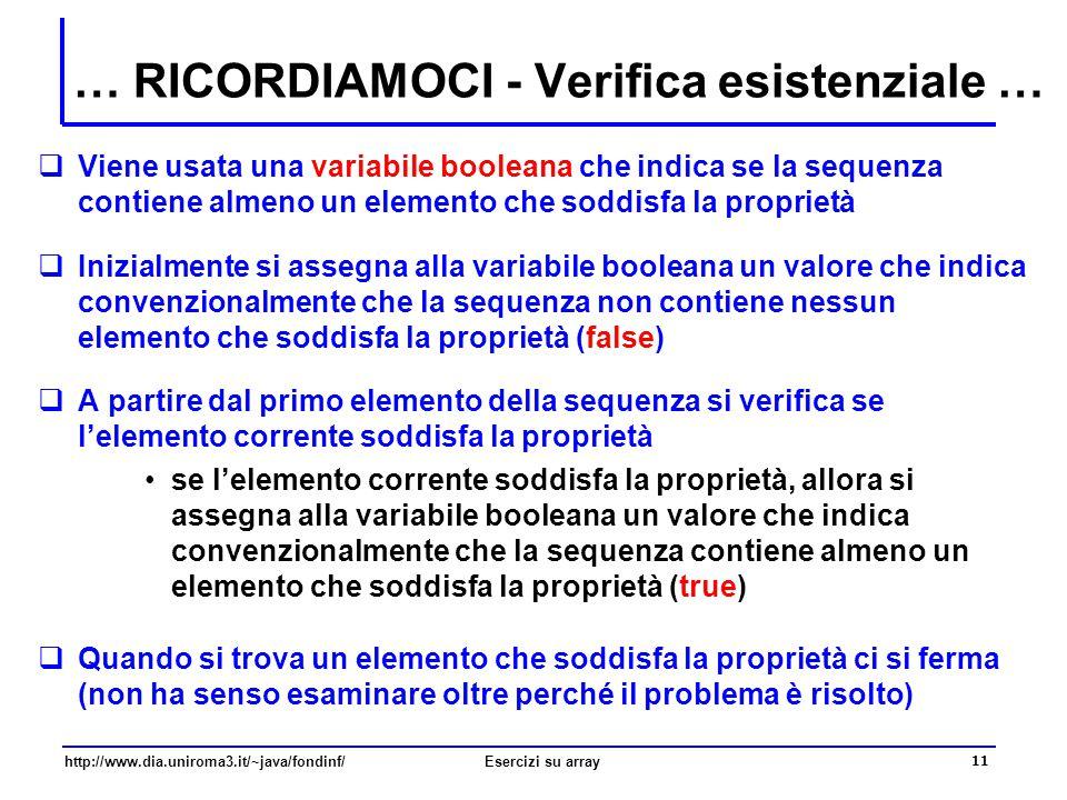 11 http://www.dia.uniroma3.it/~java/fondinf/Esercizi su array … RICORDIAMOCI - Verifica esistenziale …  Viene usata una variabile booleana che indica