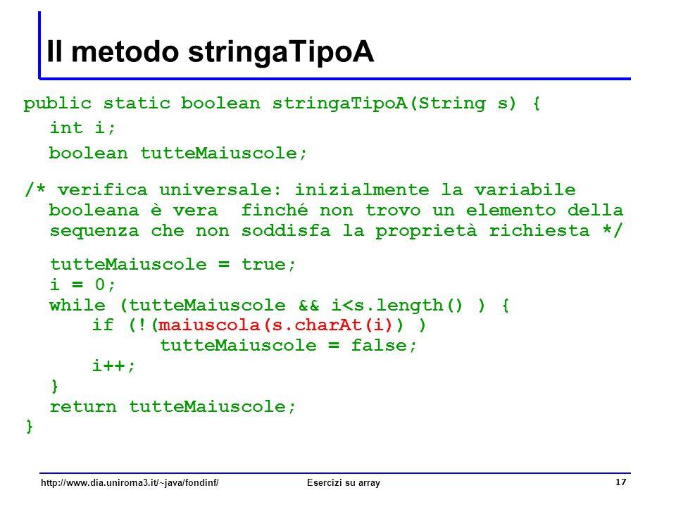 17 http://www.dia.uniroma3.it/~java/fondinf/Esercizi su array Il metodo stringaTipoA public static boolean stringaTipoA(String s) { int i; boolean tut