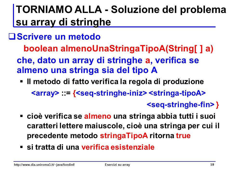 18 http://www.dia.uniroma3.it/~java/fondinf/Esercizi su array TORNIAMO ALLA - Soluzione del problema su array di stringhe  Scrivere un metodo boolean