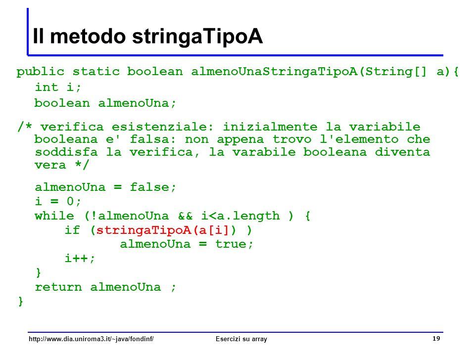 19 http://www.dia.uniroma3.it/~java/fondinf/Esercizi su array Il metodo stringaTipoA public static boolean almenoUnaStringaTipoA(String[] a){ int i; b