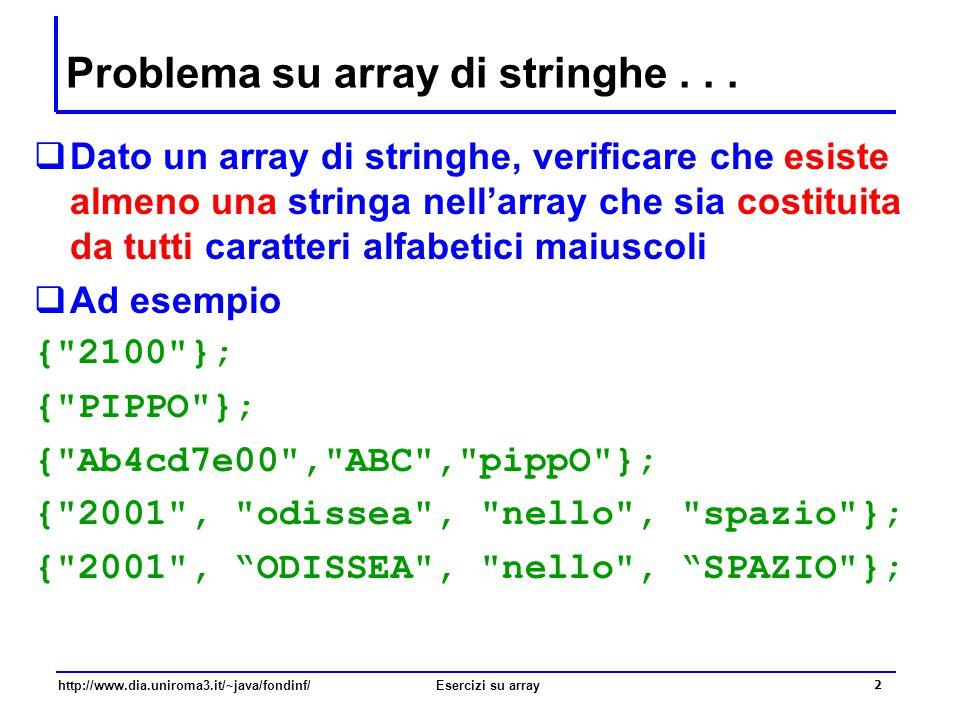 13 http://www.dia.uniroma3.it/~java/fondinf/Esercizi su array RICORDIAMOCI - Verifica universale …  Un problema di verifica universale consiste nel verificare se tutti gli elementi di una sequenza a 1,…, a n soddisfano una certa proprietà p una variante (duale) dei problemi di verifica esistenziale  In altre parole:  Un problema di verifica universale è soddisfatto, se tutti gli elementi verificano una data proprietà p:  i  {1,..,n}, p(a i ) = true  Oppure un problema di verifica universale non è soddisfatto se esiste almeno un elemento che non verifica p:  i  {1,..,n}, p(a i ) = false La verifica universale si può sempre ricondurre alla verifica esistenziale