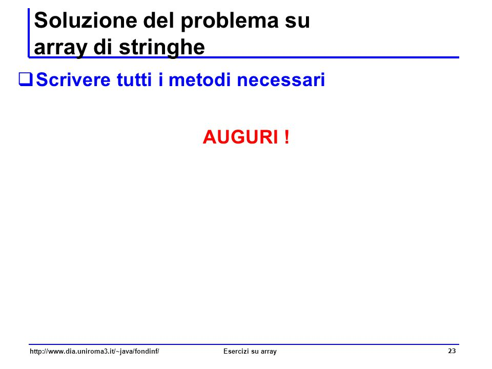 23 http://www.dia.uniroma3.it/~java/fondinf/Esercizi su array Soluzione del problema su array di stringhe  Scrivere tutti i metodi necessari AUGURI !