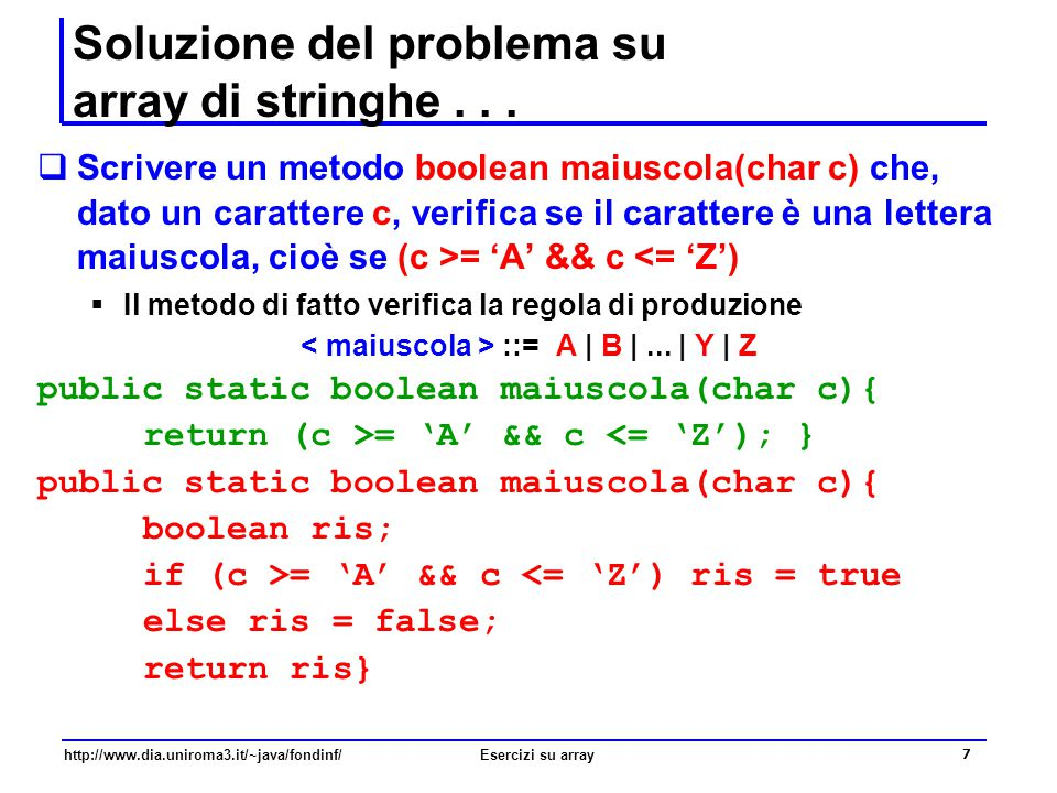 18 http://www.dia.uniroma3.it/~java/fondinf/Esercizi su array TORNIAMO ALLA - Soluzione del problema su array di stringhe  Scrivere un metodo boolean almenoUnaStringaTipoA(String[ ] a) che, dato un array di stringhe a, verifica se almeno una stringa sia del tipo A  Il metodo di fatto verifica la regola di produzione ::= { }  cioè verifica se almeno una stringa abbia tutti i suoi caratteri lettere maiuscole, cioè una stringa per cui il precedente metodo stringaTipoA ritorna true  si tratta di una verifica esistenziale
