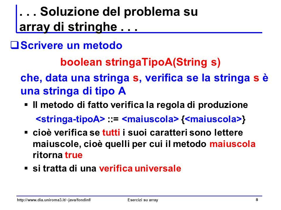19 http://www.dia.uniroma3.it/~java/fondinf/Esercizi su array Il metodo stringaTipoA public static boolean almenoUnaStringaTipoA(String[] a){ int i; boolean almenoUna; /* verifica esistenziale: inizialmente la variabile booleana e falsa: non appena trovo l elemento che soddisfa la verifica, la varabile booleana diventa vera */ almenoUna = false; i = 0; while (!almenoUna && i<a.length ) { if (stringaTipoA(a[i]) ) almenoUna = true; i++; } return almenoUna ; }