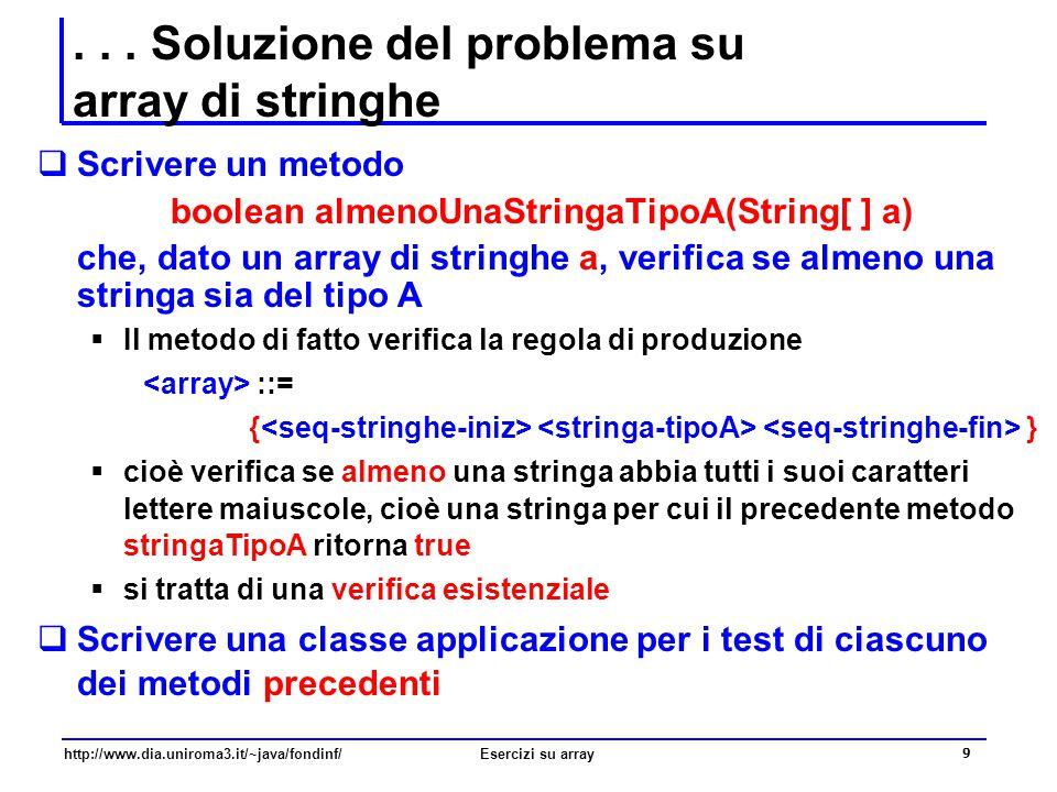 20 http://www.dia.uniroma3.it/~java/fondinf/Esercizi su array Problema su array di stringhe  Dato un array di stringhe, verificare che tutte le stringhe dell'array contengono almeno una coppia di lettere maiuscole adiacenti  Per risolvere il problema devo di fatto verificare che un dato array appartenga allo specifico linguaggio degli array di stringhe, con tutte le stringhe dell'array contengono almeno una coppia di lettere maiuscole adiacenti  Assumo che l'array sia non nullo e non vuoto e che i suoi elementi-stringhe siano non nulle e non vuote  Definisco quindi la grammatica per quel linguaggio  Definisco una serie di metodi ciascuno dei quali serve a verificare una delle regole di produzione della grammatica