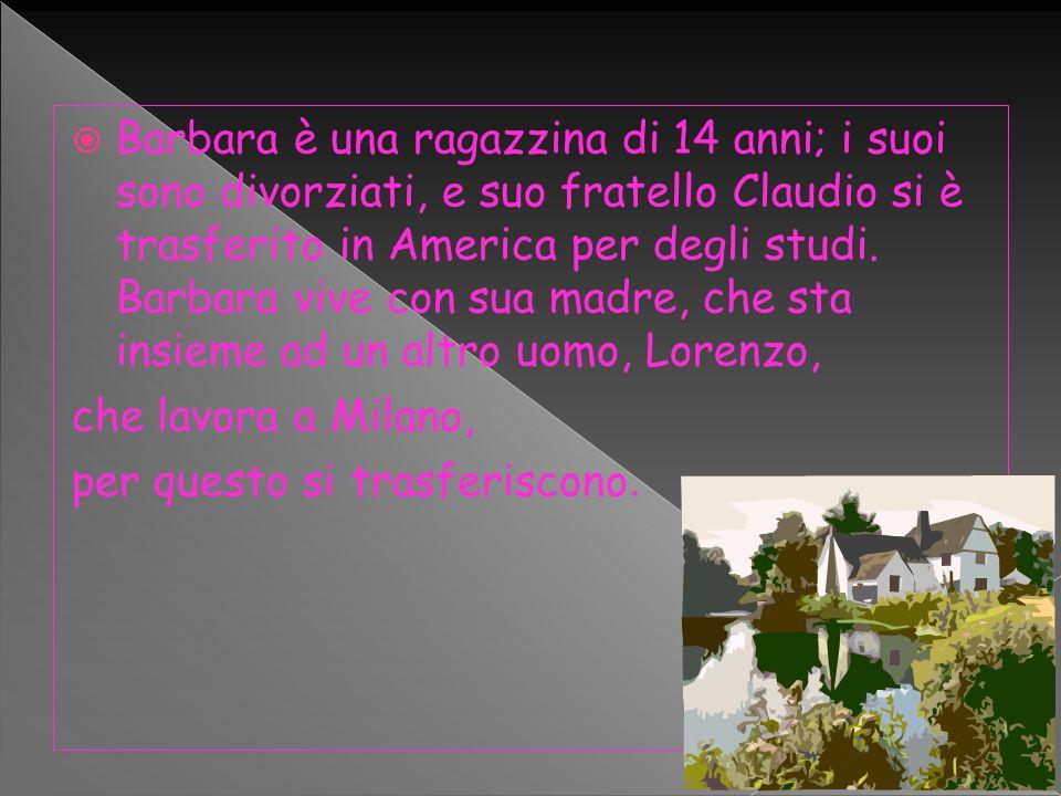  Barbara è una ragazzina di 14 anni; i suoi sono divorziati, e suo fratello Claudio si è trasferito in America per degli studi.