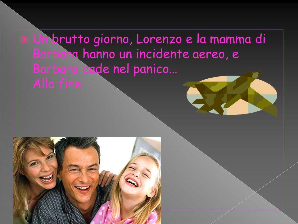  Un brutto giorno, Lorenzo e la mamma di Barbara hanno un incidente aereo, e Barbara cade nel panico… Alla fine…