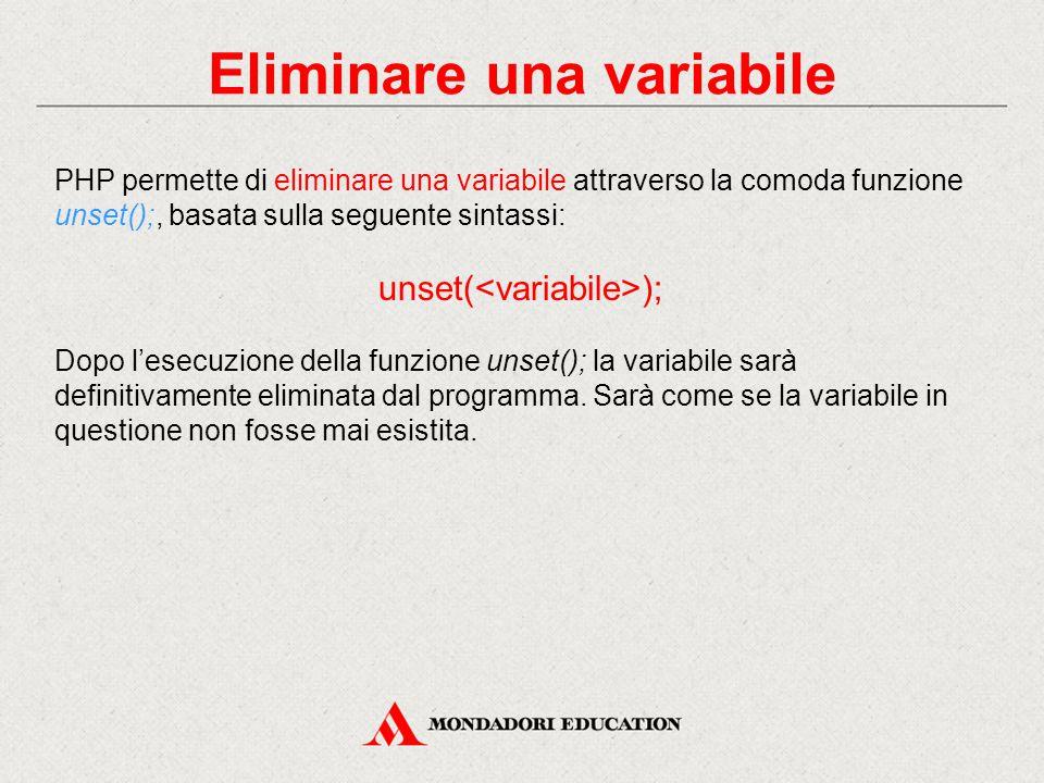 Eliminare una variabile PHP permette di eliminare una variabile attraverso la comoda funzione unset();, basata sulla seguente sintassi: unset( ); Dopo l'esecuzione della funzione unset(); la variabile sarà definitivamente eliminata dal programma.
