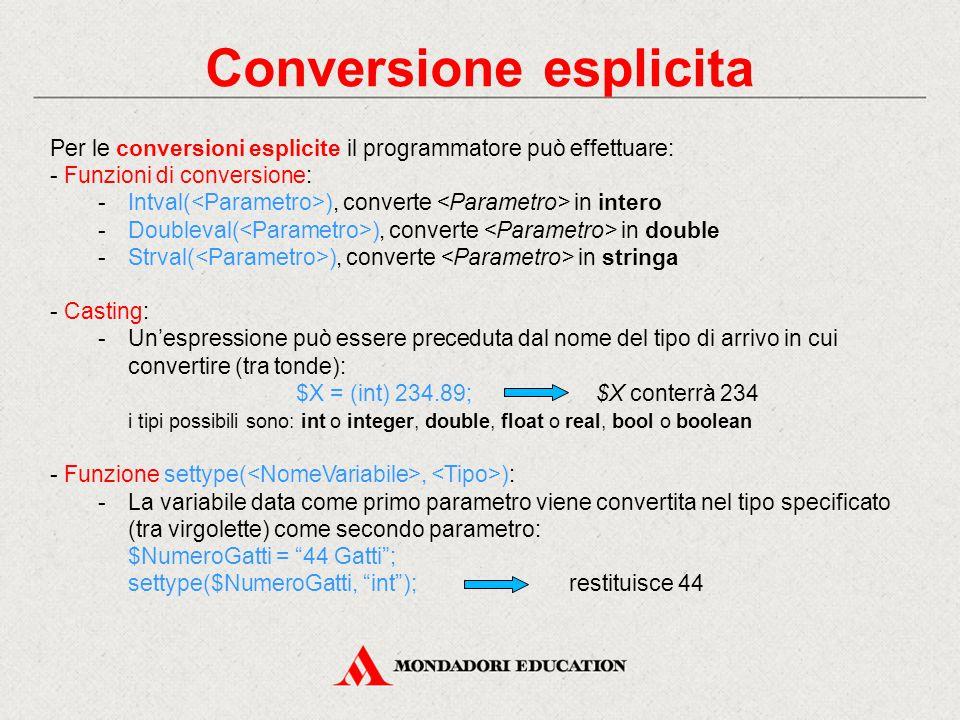 Conversione esplicita Per le conversioni esplicite il programmatore può effettuare: - Funzioni di conversione: -Intval( ), converte in intero -Doubleval( ), converte in double -Strval( ), converte in stringa - Casting: -Un'espressione può essere preceduta dal nome del tipo di arrivo in cui convertire (tra tonde): $X = (int) 234.89; $X conterrà 234 i tipi possibili sono: int o integer, double, float o real, bool o boolean - Funzione settype(, ): -La variabile data come primo parametro viene convertita nel tipo specificato (tra virgolette) come secondo parametro: $NumeroGatti = 44 Gatti ; settype($NumeroGatti, int );restituisce 44