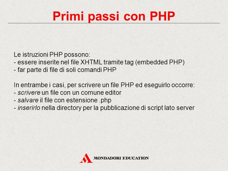 Primi passi con PHP Le istruzioni PHP possono: - essere inserite nel file XHTML tramite tag (embedded PHP) - far parte di file di soli comandi PHP In entrambe i casi, per scrivere un file PHP ed eseguirlo occorre: - scrivere un file con un comune editor - salvare il file con estensione.php - inserirlo nella directory per la pubblicazione di script lato server