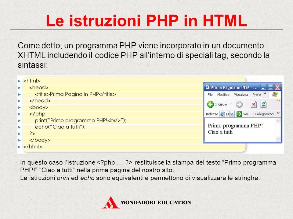 Le istruzioni PHP in HTML Come detto, un programma PHP viene incorporato in un documento XHTML includendo il codice PHP all'interno di speciali tag, secondo la sintassi: In questo caso l'istruzione restituisce la stampa del testo Primo programma PHP! Ciao a tutti nella prima pagina del nostro sito.