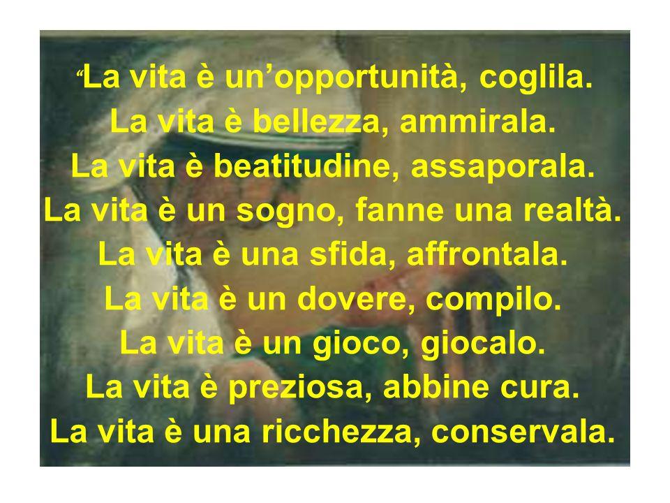 """"""" La vita è un'opportunità, coglila. La vita è bellezza, ammirala. La vita è beatitudine, assaporala. La vita è un sogno, fanne una realtà. La vita è"""