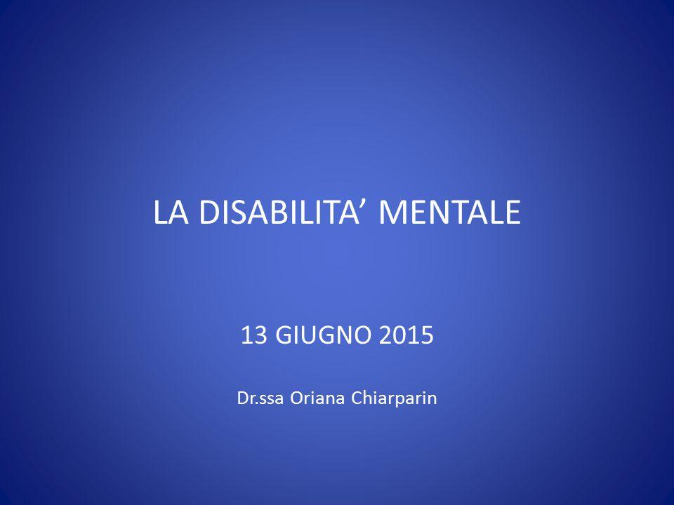 LA DISABILITA' MENTALE 13 GIUGNO 2015 Dr.ssa Oriana Chiarparin
