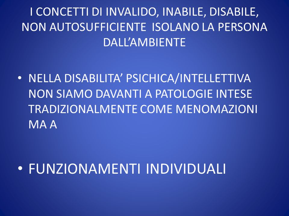I CONCETTI DI INVALIDO, INABILE, DISABILE, NON AUTOSUFFICIENTE ISOLANO LA PERSONA DALL'AMBIENTE NELLA DISABILITA' PSICHICA/INTELLETTIVA NON SIAMO DAVA