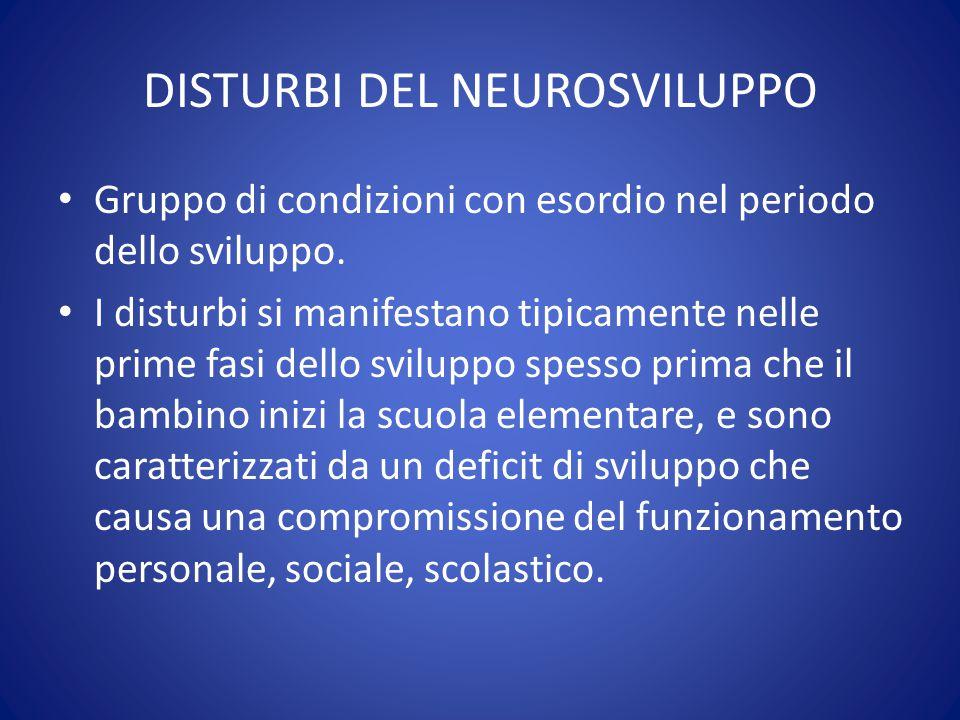 DISTURBI DEL NEUROSVILUPPO Gruppo di condizioni con esordio nel periodo dello sviluppo. I disturbi si manifestano tipicamente nelle prime fasi dello s