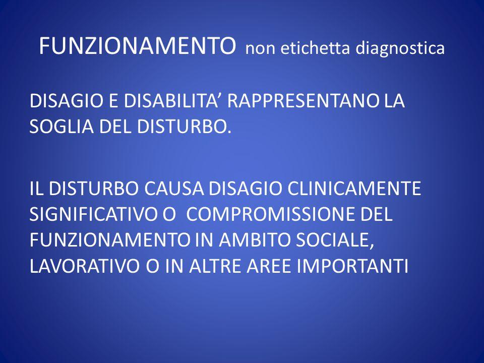 FUNZIONAMENTO non etichetta diagnostica DISAGIO E DISABILITA' RAPPRESENTANO LA SOGLIA DEL DISTURBO. IL DISTURBO CAUSA DISAGIO CLINICAMENTE SIGNIFICATI