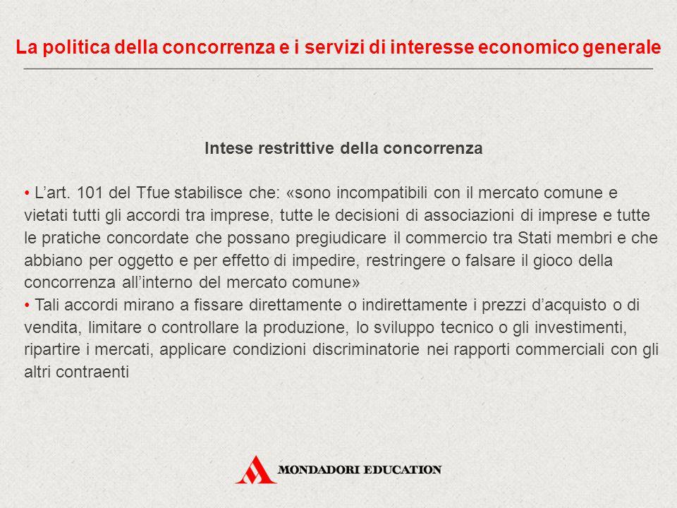 Intese restrittive della concorrenza L'art. 101 del Tfue stabilisce che: «sono incompatibili con il mercato comune e vietati tutti gli accordi tra imp