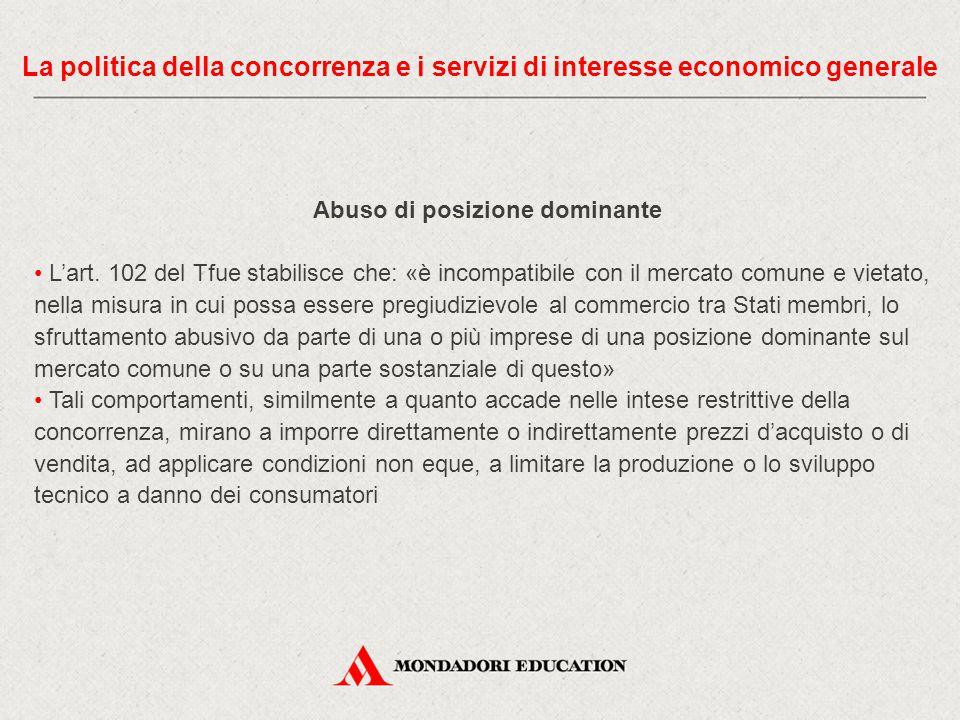 Abuso di posizione dominante L'art. 102 del Tfue stabilisce che: «è incompatibile con il mercato comune e vietato, nella misura in cui possa essere pr