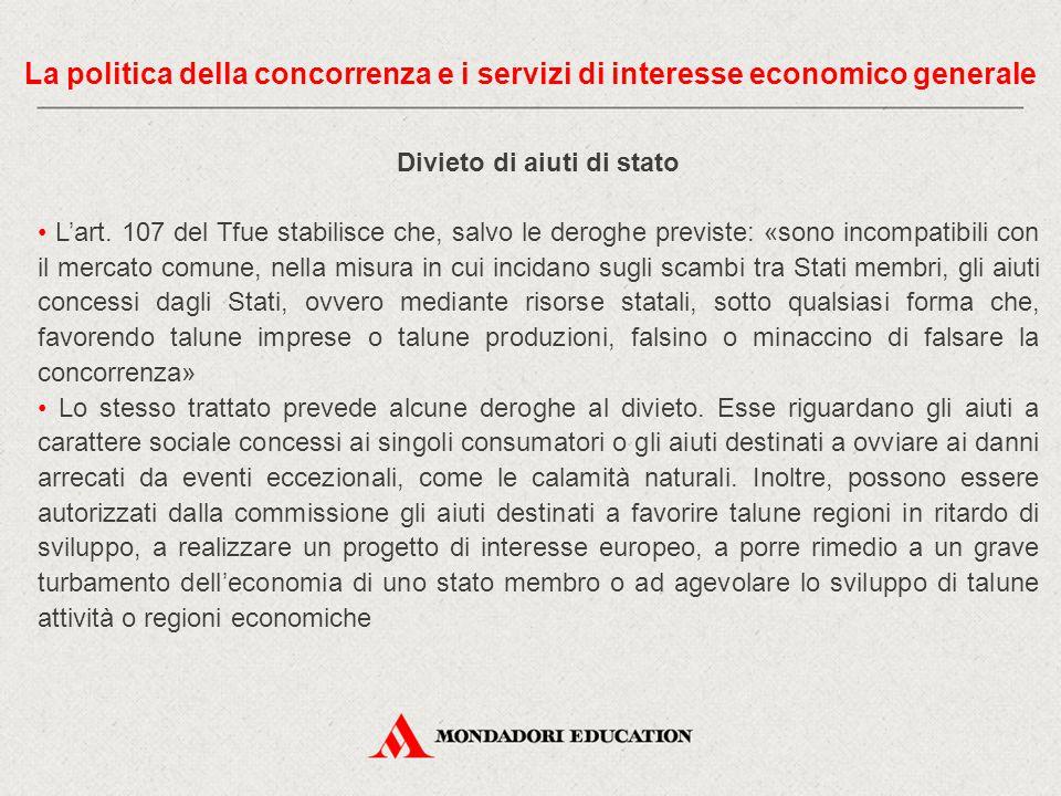 Divieto di aiuti di stato L'art. 107 del Tfue stabilisce che, salvo le deroghe previste: «sono incompatibili con il mercato comune, nella misura in cu