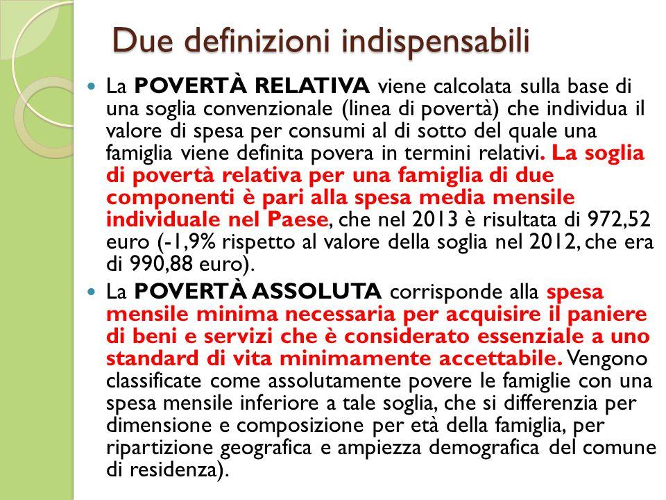 Due definizioni indispensabili La POVERTÀ RELATIVA viene calcolata sulla base di una soglia convenzionale (linea di povertà) che individua il valore di spesa per consumi al di sotto del quale una famiglia viene definita povera in termini relativi.