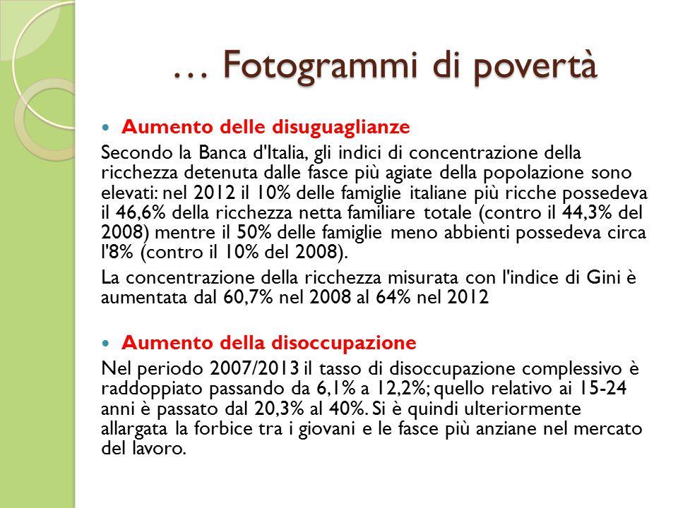 … Fotogrammi di povertà Aumento delle disuguaglianze Secondo la Banca d Italia, gli indici di concentrazione della ricchezza detenuta dalle fasce più agiate della popolazione sono elevati: nel 2012 il 10% delle famiglie italiane più ricche possedeva il 46,6% della ricchezza netta familiare totale (contro il 44,3% del 2008) mentre il 50% delle famiglie meno abbienti possedeva circa l 8% (contro il 10% del 2008).