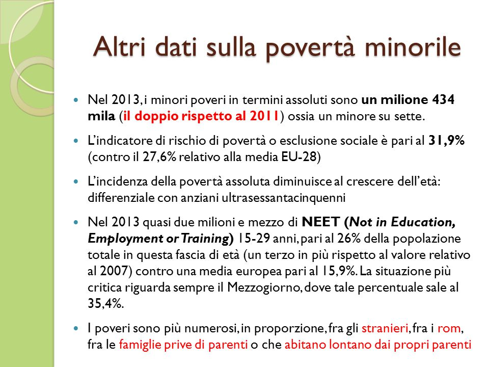 Altri dati sulla povertà minorile Nel 2013, i minori poveri in termini assoluti sono un milione 434 mila (il doppio rispetto al 2011) ossia un minore su sette.