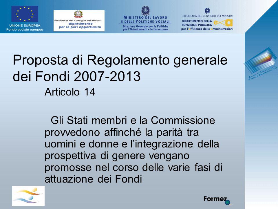 Proposta di Regolamento generale dei Fondi 2007-2013 Articolo 14 Gli Stati membri e la Commissione provvedono affinché la parità tra uomini e donne e l'integrazione della prospettiva di genere vengano promosse nel corso delle varie fasi di attuazione dei Fondi
