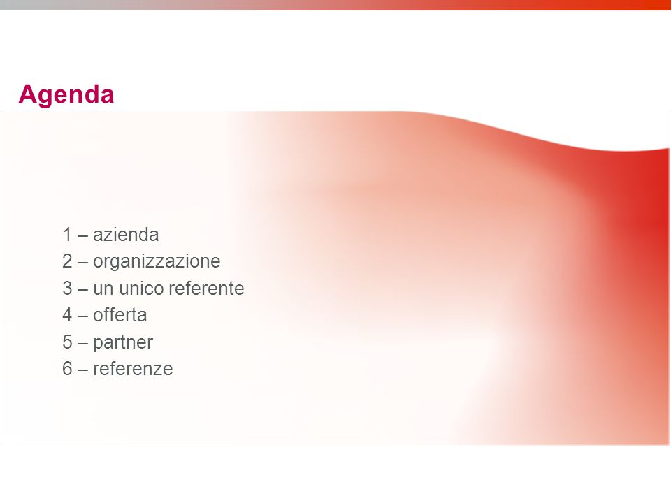 1 – azienda 2 – organizzazione 3 – un unico referente 4 – offerta 5 – partner 6 – referenze Agenda