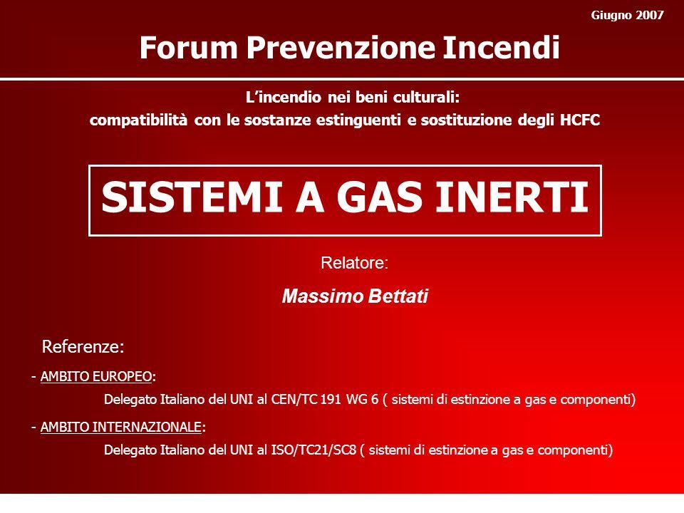 SISTEMI A GAS INERTI Relatore: Massimo Bettati Forum Prevenzione Incendi Giugno 2007 - AMBITO EUROPEO: Delegato Italiano del UNI al CEN/TC 191 WG 6 ( sistemi di estinzione a gas e componenti) - AMBITO INTERNAZIONALE: Delegato Italiano del UNI al ISO/TC21/SC8 ( sistemi di estinzione a gas e componenti) Referenze: L'incendio nei beni culturali: compatibilità con le sostanze estinguenti e sostituzione degli HCFC