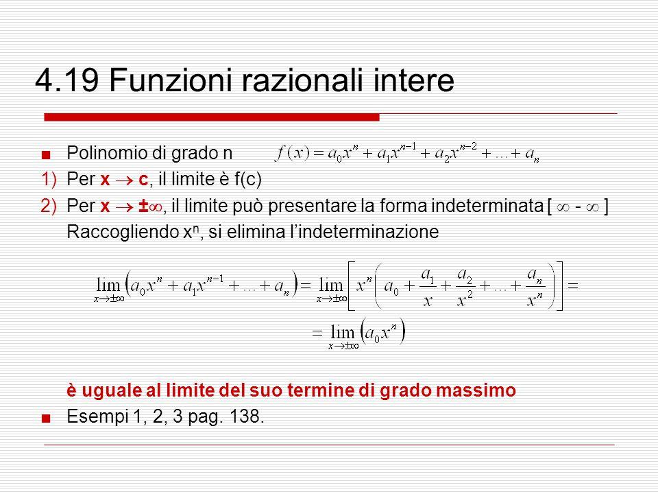 4.19 Funzioni razionali intere ■Polinomio di grado n 1)Per x  c, il limite è f(c) 2)Per x  ± , il limite può presentare la forma indeterminata [  -  ] Raccogliendo x n, si elimina l'indeterminazione è uguale al limite del suo termine di grado massimo ■Esempi 1, 2, 3 pag.