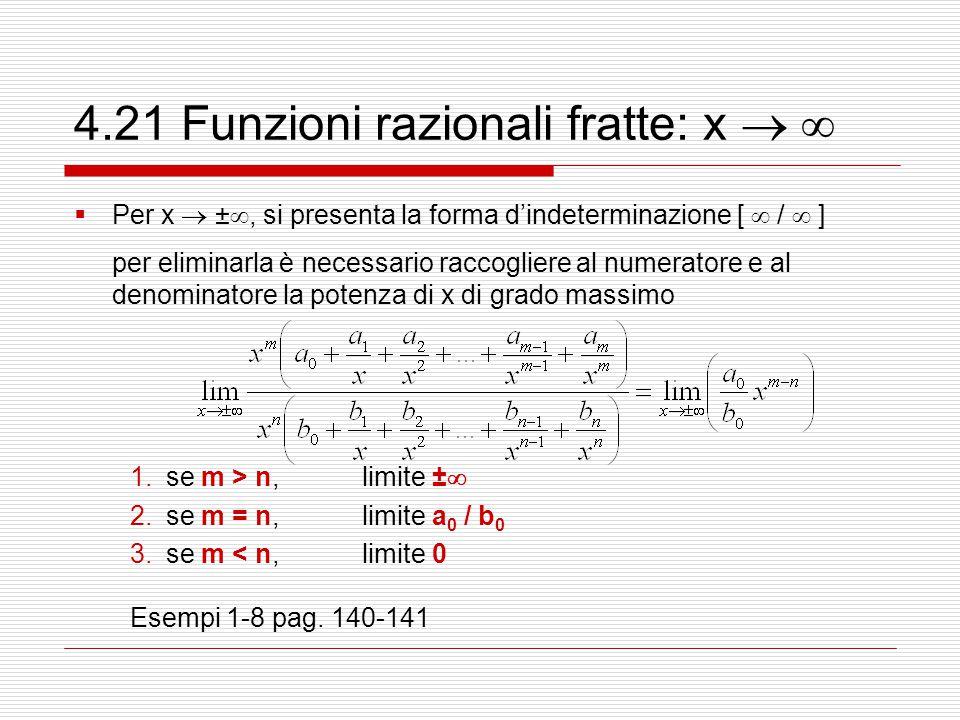 4.21 Funzioni razionali fratte: x    Per x  ± , si presenta la forma d'indeterminazione [  /  ] per eliminarla è necessario raccogliere al numeratore e al denominatore la potenza di x di grado massimo 1.se m > n,limite ±  2.se m = n,limite a 0 / b 0 3.se m < n,limite 0 Esempi 1-8 pag.