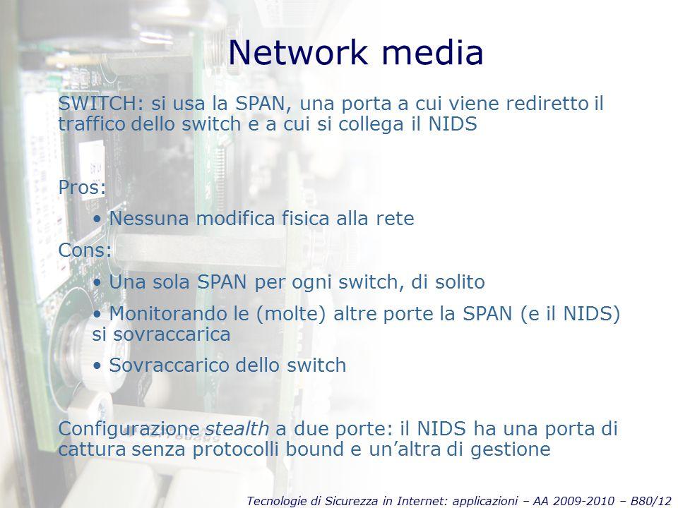 Tecnologie di Sicurezza in Internet: applicazioni – AA 2009-2010 – B80/12 Network media SWITCH: si usa la SPAN, una porta a cui viene rediretto il traffico dello switch e a cui si collega il NIDS Pros: Nessuna modifica fisica alla rete Cons: Una sola SPAN per ogni switch, di solito Monitorando le (molte) altre porte la SPAN (e il NIDS) si sovraccarica Sovraccarico dello switch Configurazione stealth a due porte: il NIDS ha una porta di cattura senza protocolli bound e un'altra di gestione